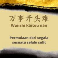 Arti Pepatah Tiongkok 万事开头难 (Wànshì kāitóu nán)